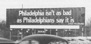 This was an actual slogan in the early 1970s, posted on a billboard along the Schuylkill Expressway by a booster group called Action Philadelphia as part of a campaign to promote the city.