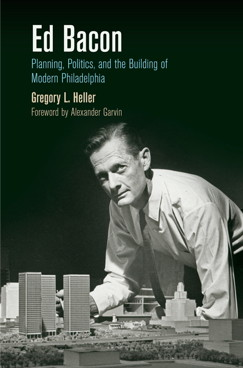 Ed Bacon: Planning, Politics, and the Building of Modern Philadelphia, Penn Press, 2013, by Gregory Heller