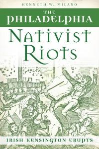 The Philadelphia Nativist Riots by Kenneth W. Milano (History Press, 2013)