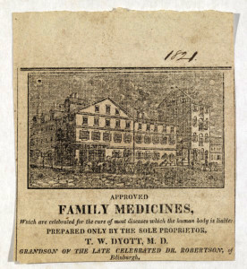 "1821 exterior image of Dr. T. W. Dyott's office in Fishtown/Kensington neighborhood. Advertisement reads: ""Approved Family Medicines, which are celebrated for the cure of most diseases which the human body is liable: prepared only by the sole proprietor, T. W. Dyott, M. D. Grandson of the late celebrated Dr. Robertson of Edinburgh – Historical Society of Pennsylvania"